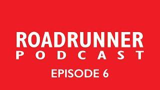 Roadrunner Podcast - Episode 6